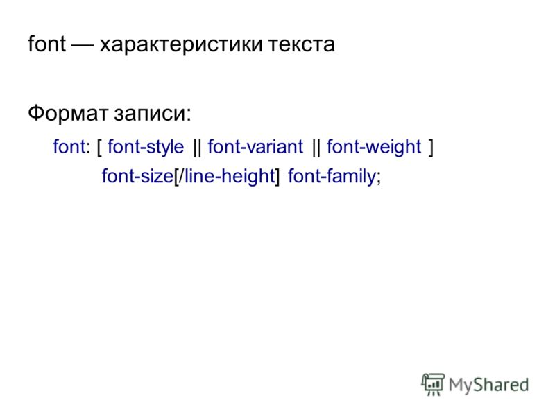 font характеристики текста Формат записи: font: [ font-style || font-variant || font-weight ] font-size[/line-height] font-family;