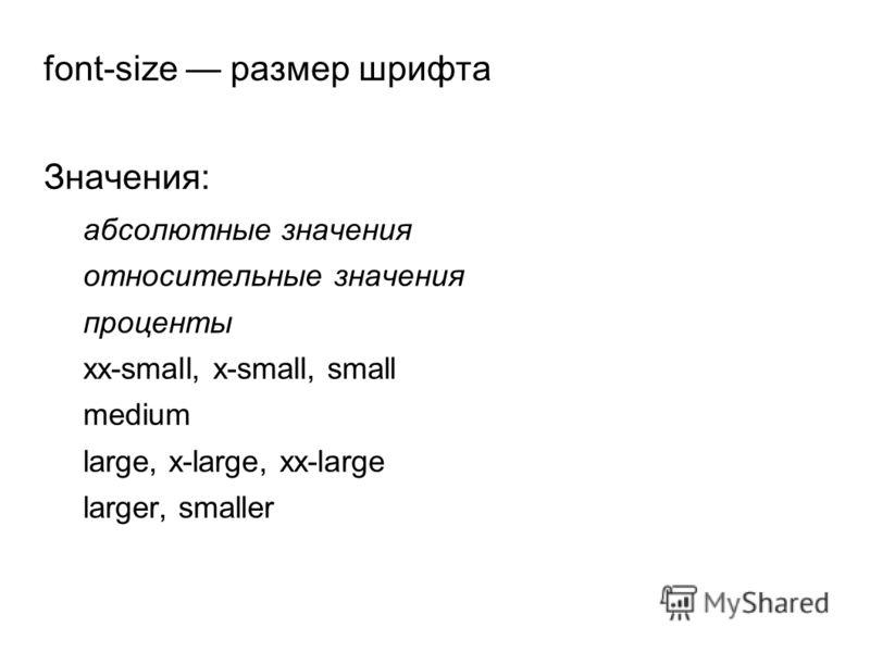 font-size размер шрифта Значения: абсолютные значения относительные значения проценты xx-small, x-small, small medium large, x-large, xx-large larger, smaller