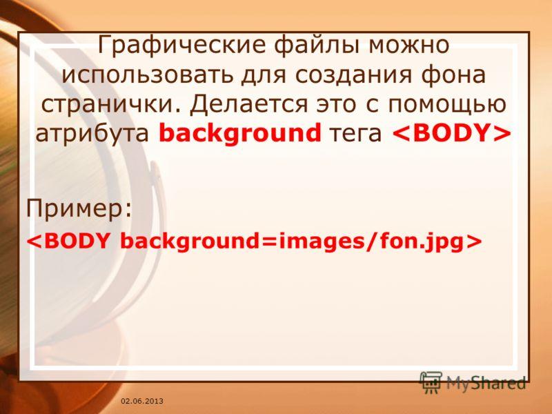 02.06.2013 Графические файлы можно использовать для создания фона странички. Делается это с помощью атрибута background тега Пример: