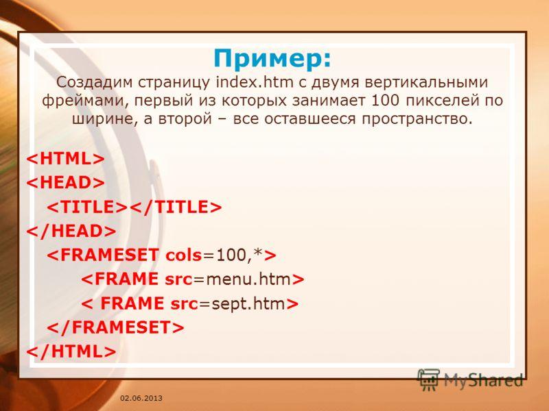 02.06.2013 Пример: Создадим страницу index.htm c двумя вертикальными фреймами, первый из которых занимает 100 пикселей по ширине, а второй – все оставшееся пространство.