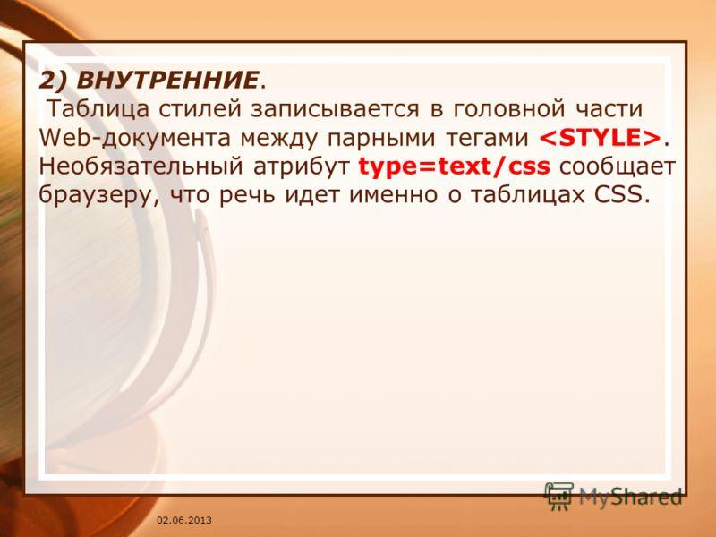 02.06.2013 2) ВНУТРЕННИЕ. Таблица стилей записывается в головной части Web-документа между парными тегами. Необязательный атрибут type=text/css сообщает браузеру, что речь идет именно о таблицах CSS.