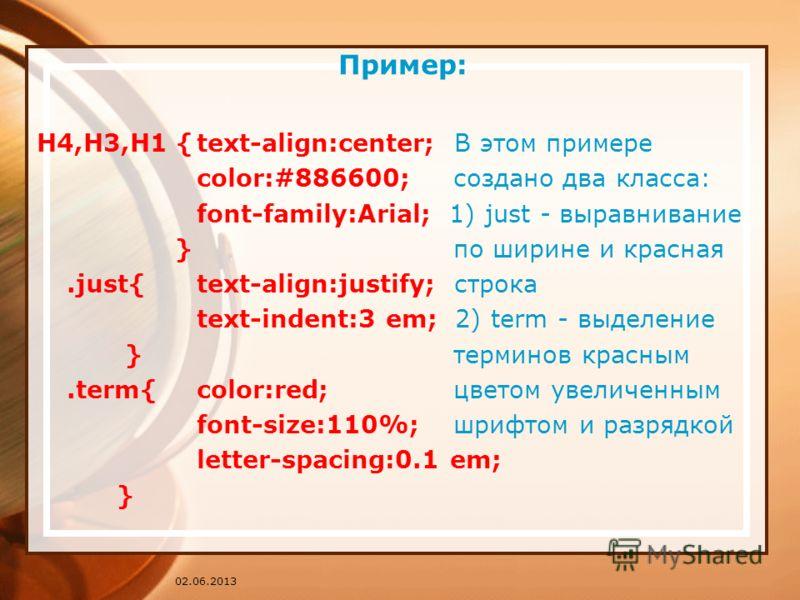 02.06.2013 Пример: H4,H3,H1 {text-align:center; В этом примере color:#886600; создано два класса: font-family:Arial; 1) just - выравнивание } по ширине и красная.just{text-align:justify; строка text-indent:3 em; 2) term - выделение } терминов красным
