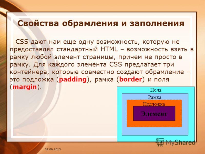 02.06.2013 Свойства обрамления и заполнения CSS дают нам еще одну возможность, которую не предоставлял стандартный HTML – возможность взять в рамку любой элемент страницы, причем не просто в рамку. Для каждого элемента CSS предлагает три контейнера,