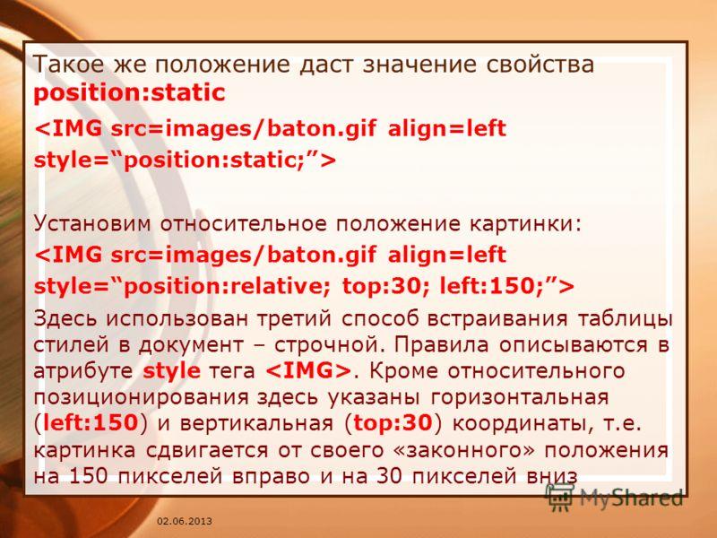 02.06.2013 Такое же положение даст значение свойства position:static  Установим относительное положение картинки:  Здесь использован третий способ встраивания таблицы стилей в документ – строчной. Правила описываются в атрибуте style тега. Кроме отно