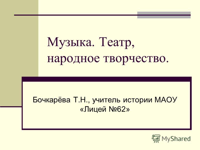 Музыка. Театр, народное творчество. Бочкарёва Т.Н., учитель истории МАОУ «Лицей 62»