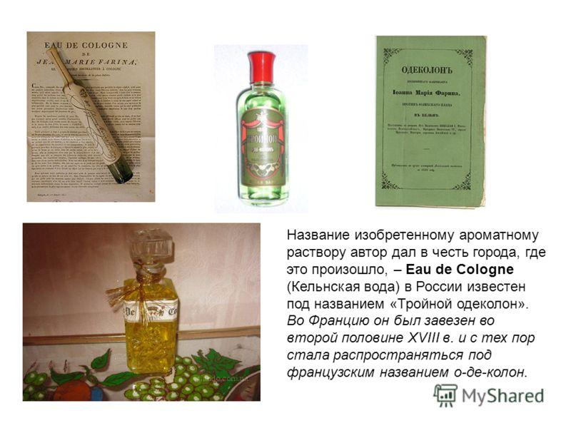 Но настоящая революция в парфюмерии произошла в XVIII в., когда в 1709 г был изобретен одеколон! Произошло это в Кельне, где выходец из Италии Джованни Мария Фарина содержал парфюмерную лавку. «Мой аромат напоминает весеннее утро в Италии после дождя