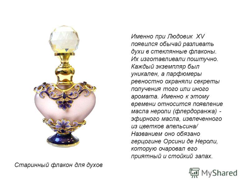 Настоящим расцветом парфюмерии стало правление французского монарха Людовика XV, которого современники именовали «королем духов», а его дворец - «ароматным двором», благодаря запахам, которые ежедневно распространялись не только от кожи придворных, н