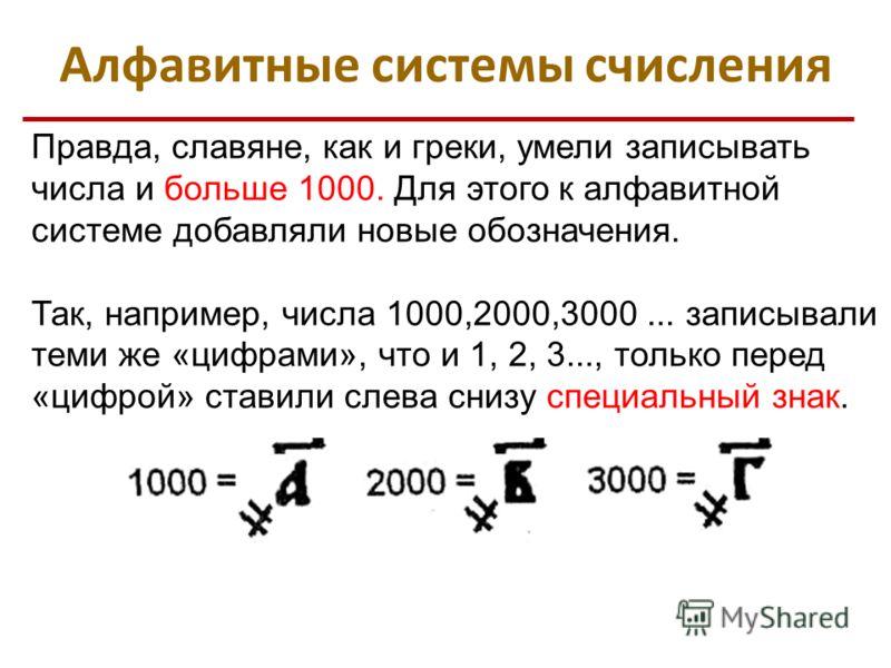 Правда, славяне, как и греки, умели записывать числа и больше 1000. Для этого к алфавитной системе добавляли новые обозначения. Так, например, числа 1000,2000,3000... записывали теми же «цифрами», что и 1, 2, 3..., только перед «цифрой» ставили слева