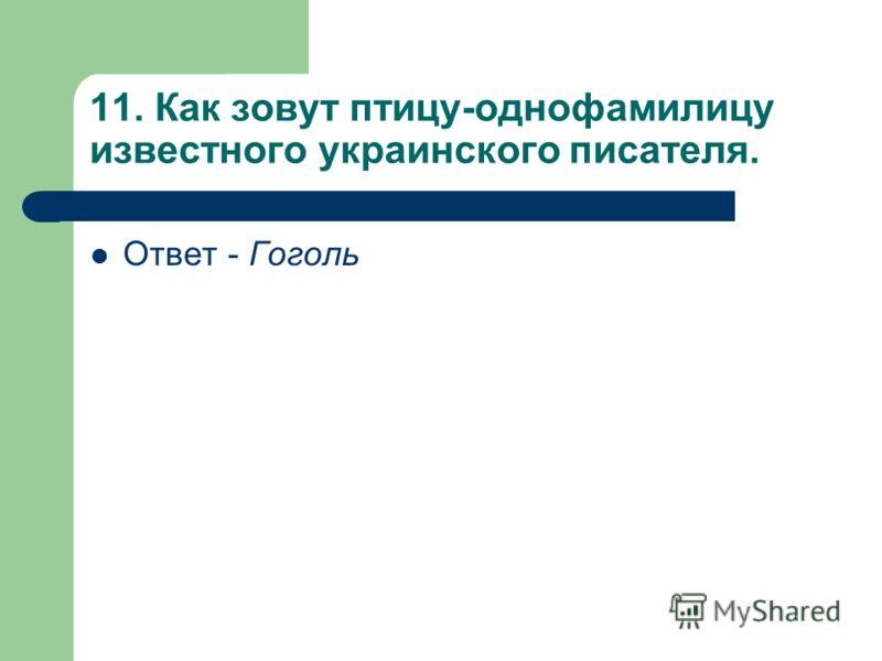 11. Как зовут птицу-однофамилицу известного украинского писателя. Ответ - Гоголь