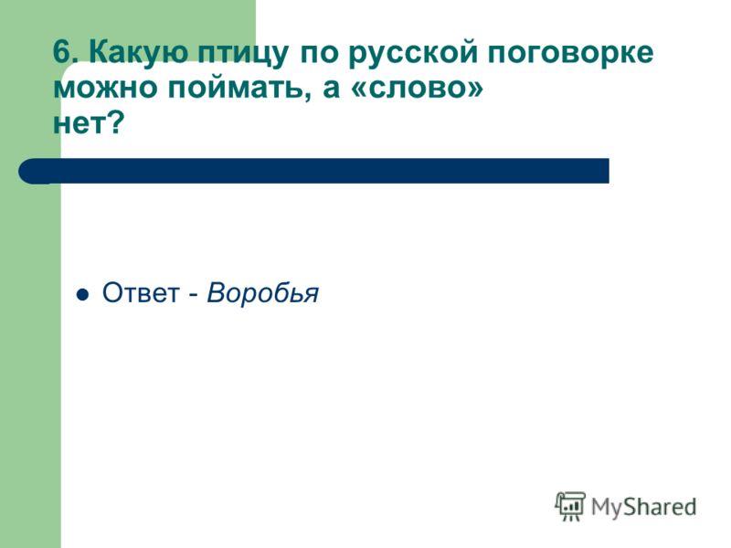 6. Какую птицу по русской поговорке можно поймать, а «слово» нет? Ответ - Воробья
