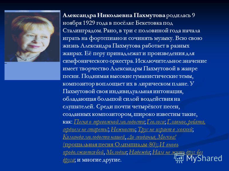 Александра Николаевна Пахмутова родилась 9 ноября 1929 года в посёлке Бекетовка под Сталинградом. Рано, в три с половиной года начала играть на фортепиано и сочинять музыку. Всю свою жизнь Александра Пахмутова работает в разных жанрах. Её перу принад
