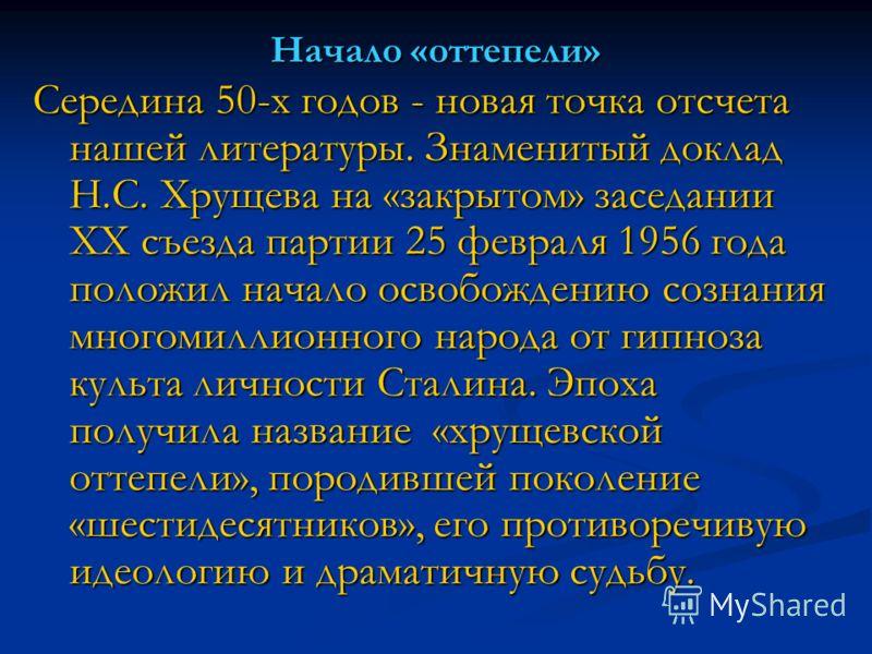 Начало «оттепели» Середина 50-х годов - новая точка отсчета нашей литературы. Знаменитый доклад Н.С. Хрущева на «закрытом» заседании XX съезда партии 25 февраля 1956 года положил начало освобождению сознания многомиллионного народа от гипноза культа