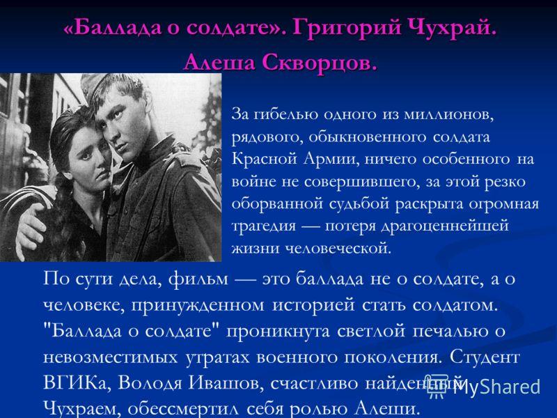 « Баллада о солдате». Григорий Чухрай. Алеша Скворцов. За гибелью одного из миллионов, рядового, обыкновенного солдата Красной Армии, ничего особенного на войне не совершившего, за этой резко оборванной судьбой раскрыта огромная трагедия потеря драго
