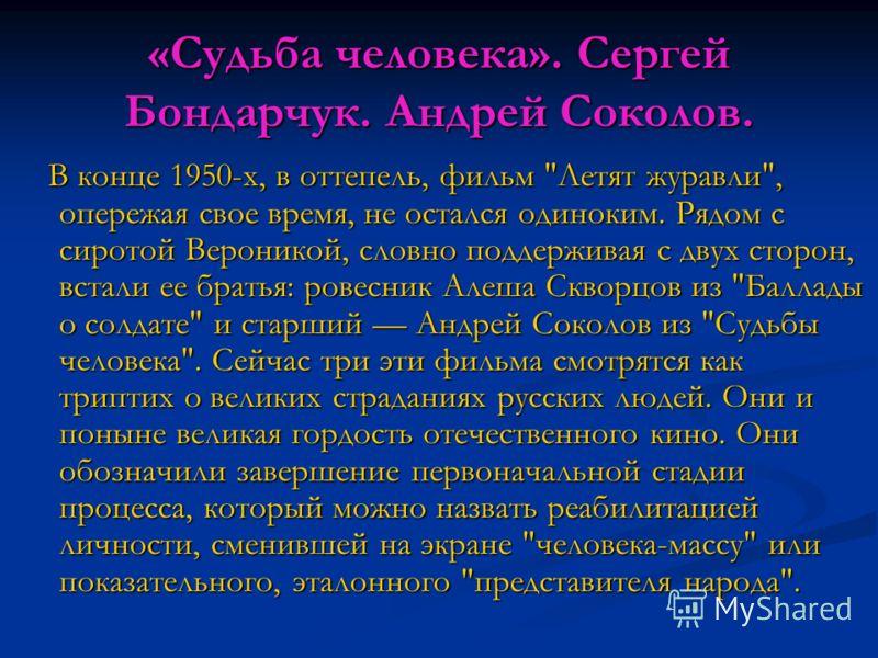 «Судьба человека». Сергей Бондарчук. Андрей Соколов. В конце 1950-х, в оттепель, фильм
