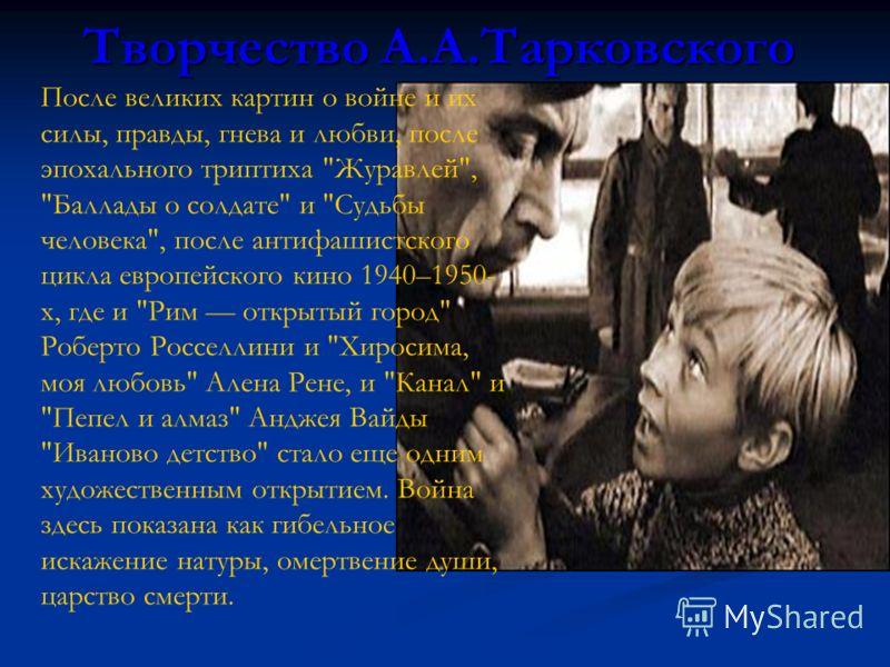 Творчество А.А.Тарковского После великих картин о войне и их силы, правды, гнева и любви, после эпохального триптиха