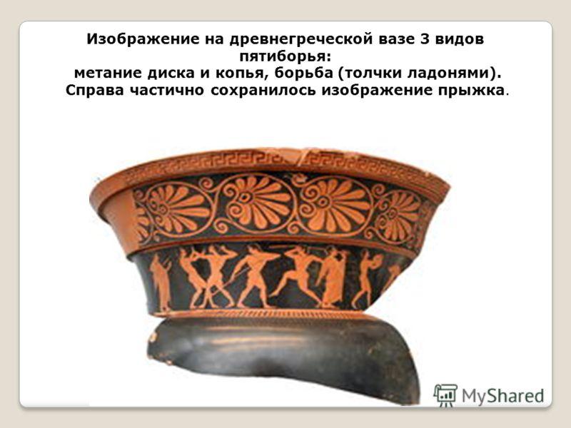Изображение на древнегреческой вазе 3 видов пятиборья: метание диска и копья, борьба (толчки ладонями). Справа частично сохранилось изображение прыжка.