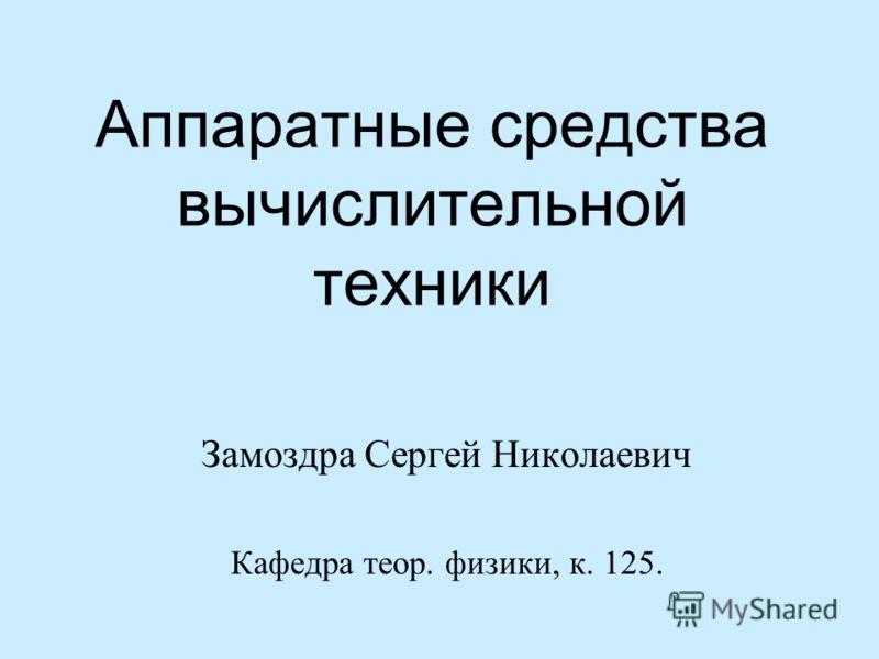 Аппаратные средства вычислительной техники Замоздра Сергей Николаевич Кафедра теор. физики, к. 125.