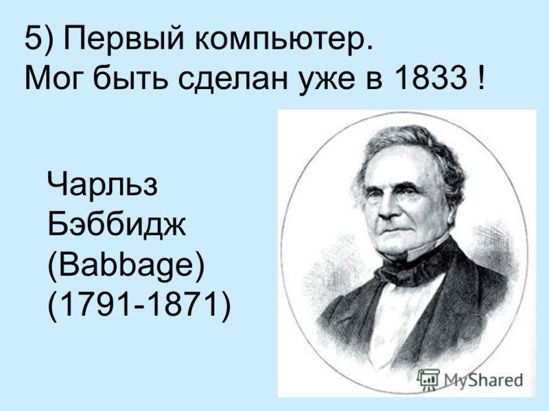 5) Первый компьютер. Мог быть сделан уже в 1833 ! Чарльз Бэббидж (Babbage) (1791-1871)