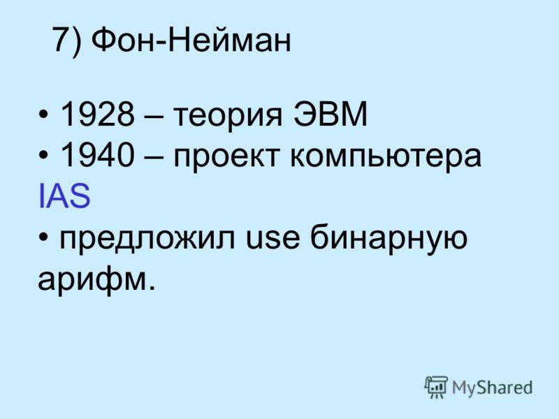 7) Фон-Нейман 1928 – теория ЭВМ 1940 – проект компьютера IAS предложил use бинарную арифм.