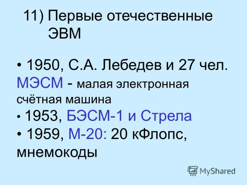 11) Первые отечественные ЭВМ 1950, С.А. Лебедев и 27 чел. МЭСМ - малая электронная счётная машина 1953, БЭСМ-1 и Стрела 1959, М-20: 20 кФлопс, мнемокоды