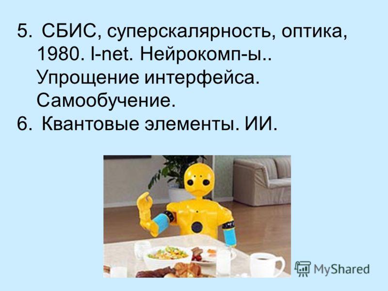 5. СБИС, суперскалярность, оптика, 1980. I-net. Нейрокомп-ы.. Упрощение интерфейса. Самообучение. 6. Квантовые элементы. ИИ.