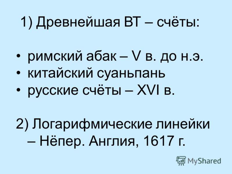 1) Древнейшая ВТ – счёты: римский абак – V в. до н.э. китайский суаньпань русские счёты – XVI в. 2) Логарифмические линейки – Нёпер. Англия, 1617 г.