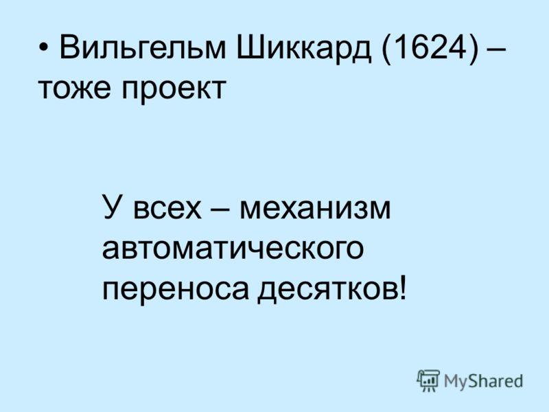 У всех – механизм автоматического переноса десятков! Вильгельм Шиккард (1624) – тоже проект