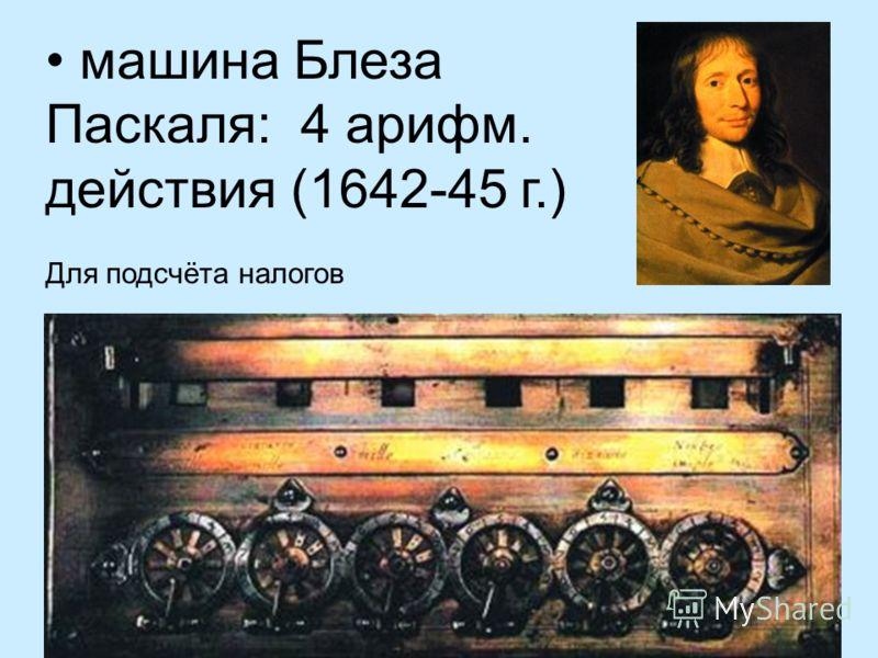 машина Блеза Паскаля: 4 арифм. действия (1642-45 г.) Для подсчёта налогов