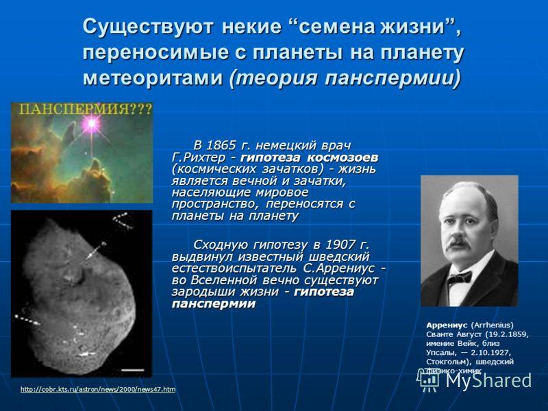 Существуют некие семена жизни, переносимые с планеты на планету метеоритами (теория панспермии) В 1865 г. немецкий врач Г.Рихтер - гипотеза космозоев (космических зачатков) - жизнь является вечной и зачатки, населяющие мировое пространство, переносят