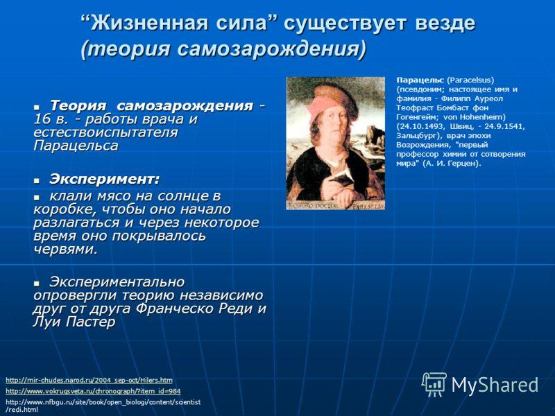 Жизненная сила существует везде (теория самозарождения) Теория самозарождения - 16 в. - работы врача и естествоиспытателя Парацельса Теория самозарождения - 16 в. - работы врача и естествоиспытателя Парацельса Эксперимент: Эксперимент: клали мясо на