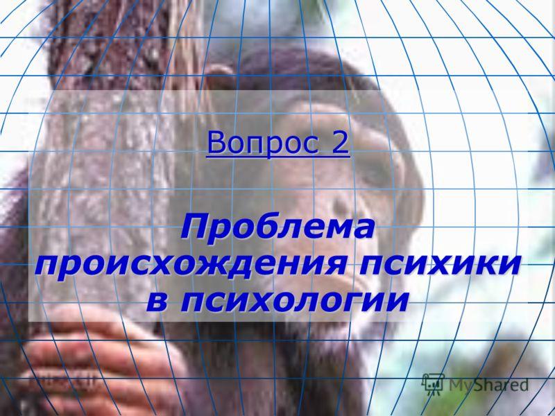 Вопрос 2 Проблема происхождения психики в психологии