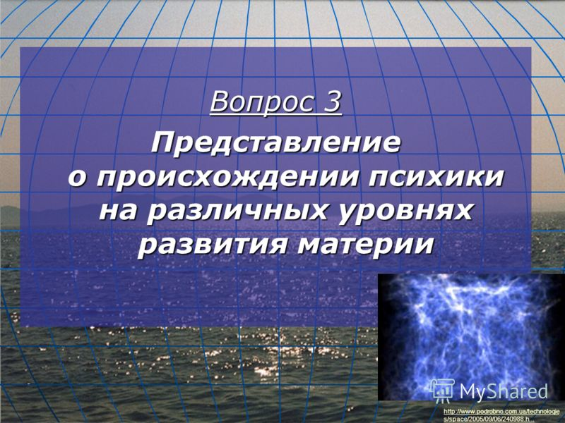 Вопрос 3 Представление о происхождении психики на различных уровнях развития материи http://www.podrobno.com.ua/technologie s/space/2005/09/06/240988.h...