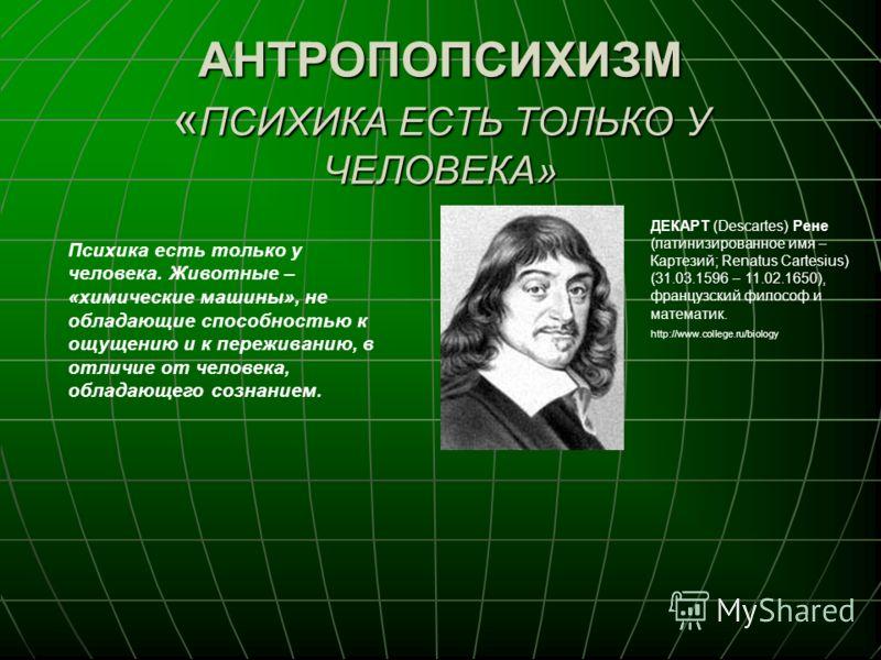 АНТРОПОПСИХИЗМ « ПСИХИКА ЕСТЬ ТОЛЬКО У ЧЕЛОВЕКА» ДЕКАРТ (Descartes) Рене (латинизированное имя – Картезий; Renatus Cartesius) (31.03.1596 – 11.02.1650), французский философ и математик. http://www.college.ru/biology Психика есть только у человека. Жи