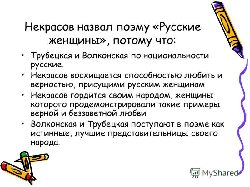 Некрасов назвал поэму «Русские женщины», потому что: Трубецкая и Волконская по национальности русские. Некрасов восхищается способностью любить и верностью, присущими русским женщинам Некрасов гордится своим народом, женщины которого продемонстрирова