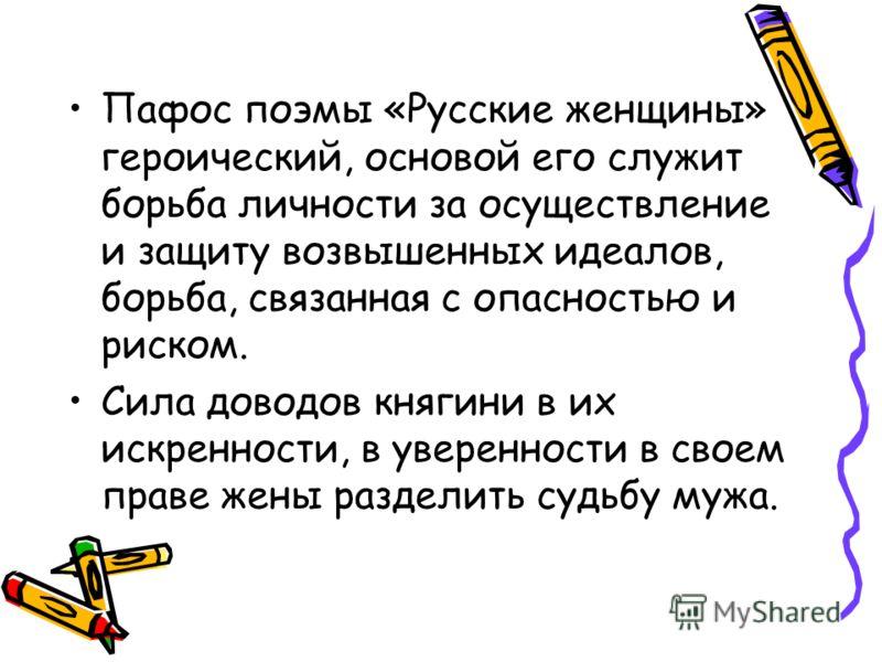 Пафос поэмы «Русские женщины» героический, основой его служит борьба личности за осуществление и защиту возвышенных идеалов, борьба, связанная с опасностью и риском. Сила доводов княгини в их искренности, в уверенности в своем праве жены разделить су