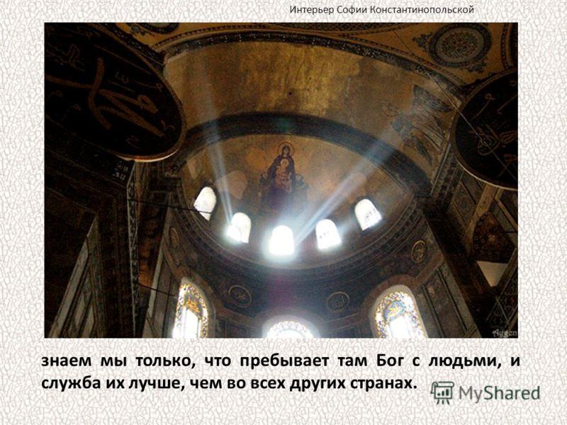 знаем мы только, что пребывает там Бог с людьми, и служба их лучше, чем во всех других странах. Интерьер Софии Константинопольской