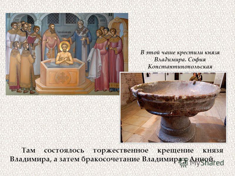 Там состоялось торжественное крещение князя Владимира, а затем бракосочетание Владимира с Анной. В этой чаше крестили князя Владимира. София Константинопольская