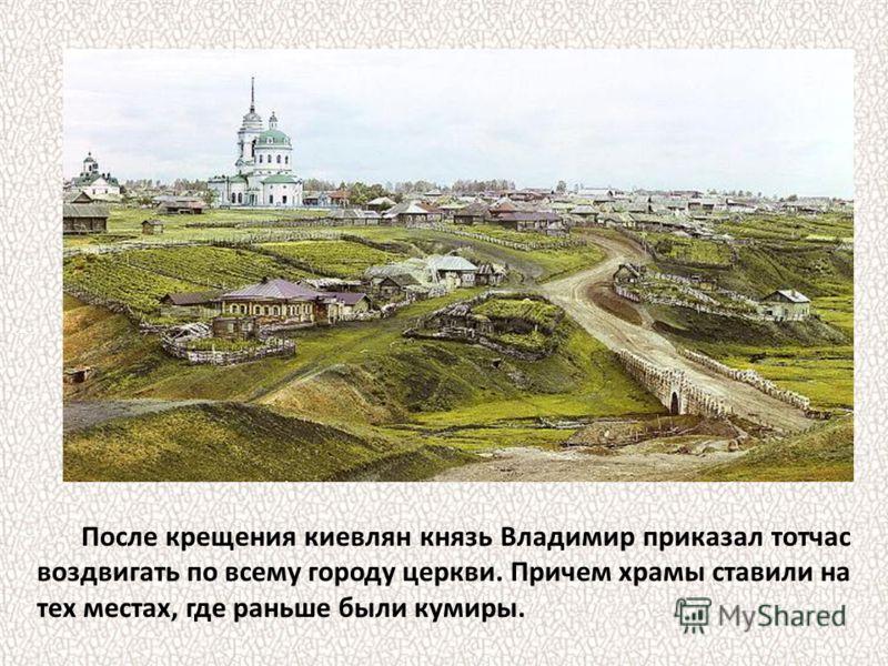 После крещения киевлян князь Владимир приказал тотчас воздвигать по всему городу церкви. Причем храмы ставили на тех местах, где раньше были кумиры.