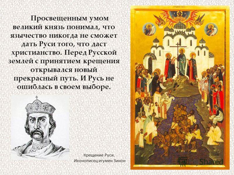Просвещенным умом великий князь понимал, что язычество никогда не сможет дать Руси того, что даст христианство. Перед Русской землей с принятием крещения открывался новый прекрасный путь. И Русь не ошиблась в своем выборе. Крещение Руси. Иконописец и