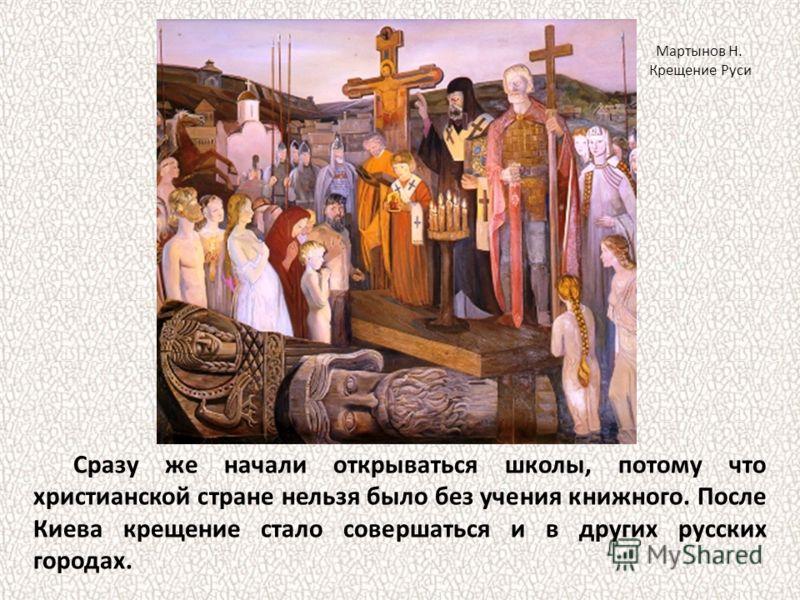 Сразу же начали открываться школы, потому что христианской стране нельзя было без учения книжного. После Киева крещение стало совершаться и в других русских городах. Мартынов Н. Крещение Руси