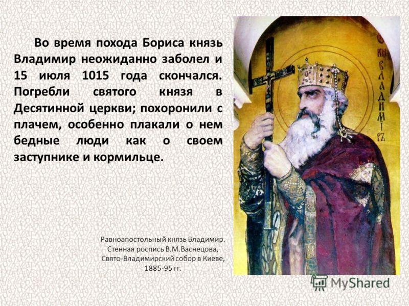 Во время похода Бориса князь Владимир неожиданно заболел и 15 июля 1015 года скончался. Погребли святого князя в Десятинной церкви; похоронили с плачем, особенно плакали о нем бедные люди как о своем заступнике и кормильце. Равноапостольный князь Вла