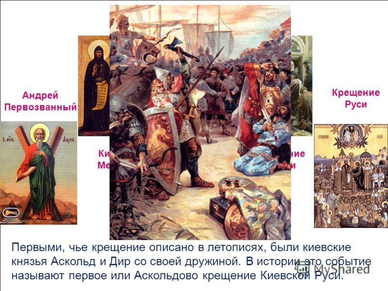Андрей Первозванный Аскольдово крещение Кирилл и Мефодий Крещение Ольги Крещение Руси Первыми, чье крещение описано в летописях, были киевские князья Аскольд и Дир со своей дружиной. В истории это событие называют первое или Аскольдово крещение Киевс