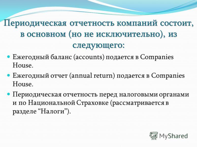 Периодическая отчетность компаний состоит, в основном (но не исключительно), из следующего: Ежегодный баланс (accounts) подается в Companies House. Ежегодный отчет (annual return) подается в Companies House. Периодическая отчетность перед налоговыми