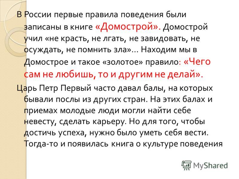 В России первые правила поведения были записаны в книге « Домострой ». Домострой учил « не красть, не лгать, не завидовать, не осуждать, не помнить зла »… Находим мы в Домострое и такое « золотое » правило : « Чего сам не любишь, то и другим не делай