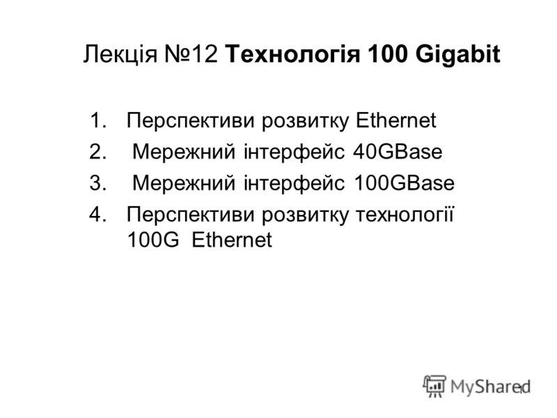 1 Лекція 12 Технологія 100 Gigabit 1.Перспективи розвитку Ethernet 2. Мережний інтерфейс 40GBase 3. Мережний інтерфейс 100GBase 4.Перспективи розвитку технології 100G Ethernet