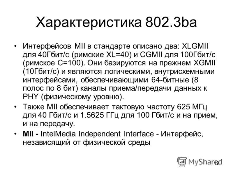 19 Характеристика 802.3ba Интерфейсов MII в стандарте описано два: XLGMII для 40Гбит/с (римские XL=40) и CGMII для 100Гбит/с (римское С=100). Они базируются на прежнем XGMII (10Гбит/с) и являются логическими, внутрисхемными интерфейсами, обеспечивающ