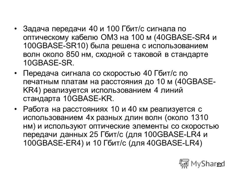 22 Задача передачи 40 и 100 Гбит/с сигнала по оптическому кабелю OM3 на 100 м (40GBASE-SR4 и 100GBASE-SR10) была решена с использованием волн около 850 нм, сходной с таковой в стандарте 10GBASE-SR. Передача сигнала со скоростью 40 Гбит/с по печатным