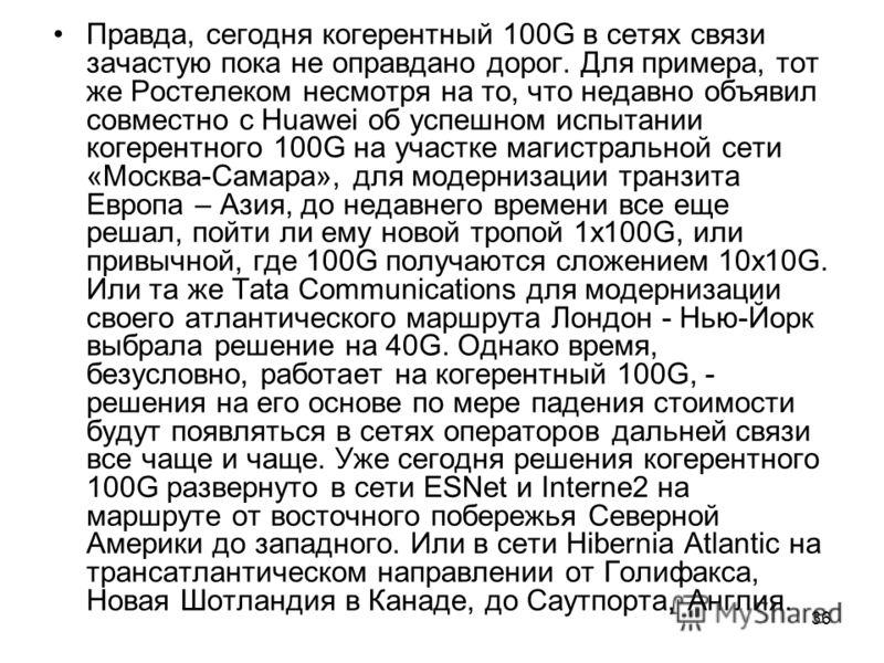 36 Правда, сегодня когерентный 100G в сетях связи зачастую пока не оправдано дорог. Для примера, тот же Ростелеком несмотря на то, что недавно объявил совместно с Huawei об успешном испытании когерентного 100G на участке магистральной сети «Москва-Са