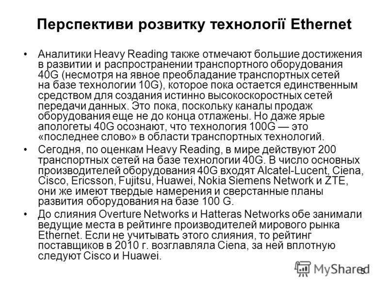 5 Перспективи розвитку технології Ethernet Аналитики Heavy Reading также отмечают большие достижения в развитии и распространении транспортного оборудования 40G (несмотря на явное преобладание транспортных сетей на базе технологии 10G), которое пока