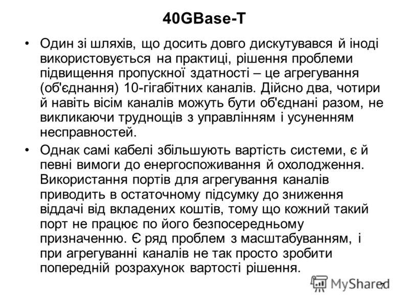 7 40GBase-T Один зі шляхів, що досить довго дискутувався й іноді використовується на практиці, рішення проблеми підвищення пропускної здатності – це агрегування (об'єднання) 10-гігабітних каналів. Дійсно два, чотири й навіть вісім каналів можуть бути